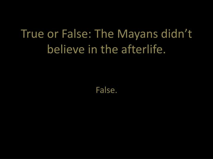 True or False: The Mayans didn't believe in the afterlife.
