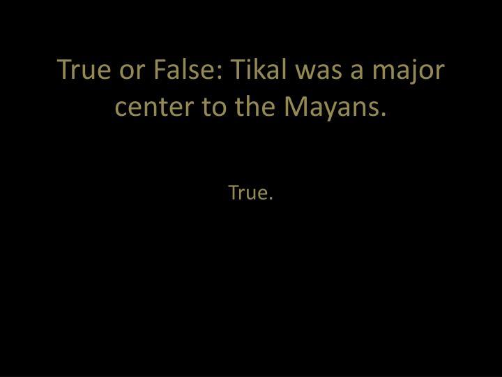True or False: Tikal was a major center to the