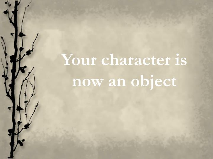 Your character is now an object