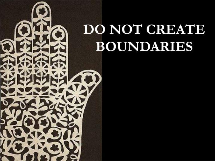 DO NOT CREATE BOUNDARIES