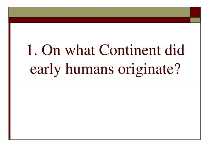 1 on what continent did early humans originate n.