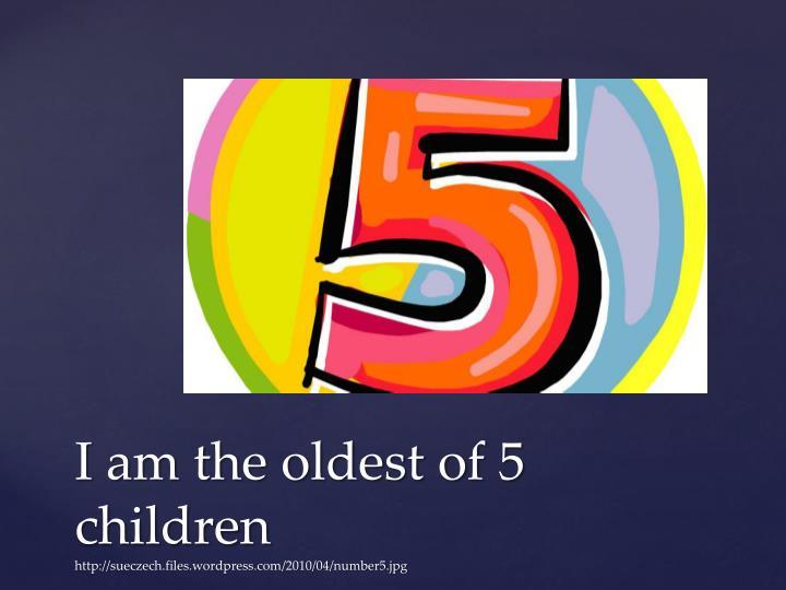I am the oldest of 5 children http sueczech files wordpress com 2010 04 number5 jpg