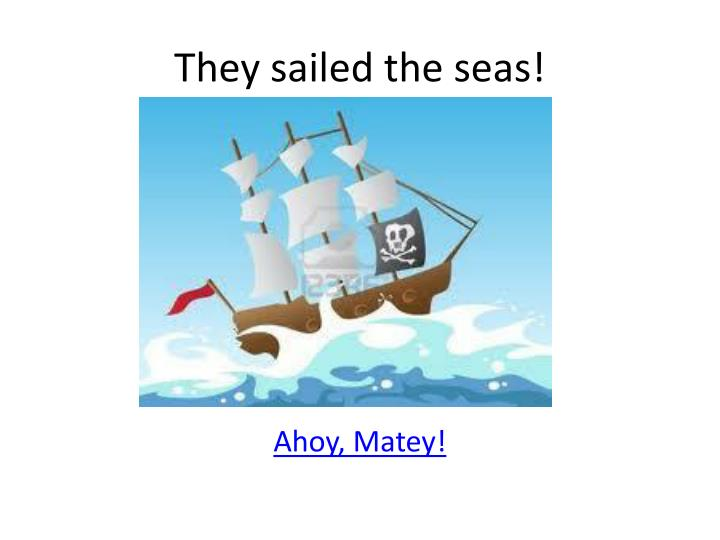 They sailed the seas!