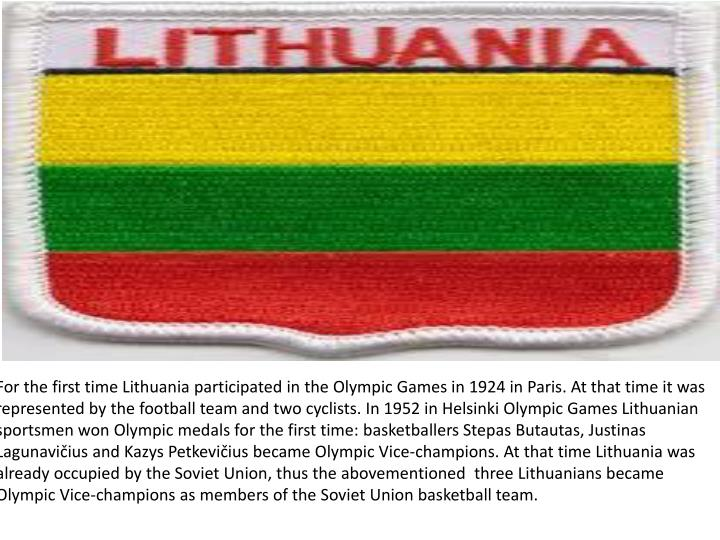 For the first time Lithuania participated in the Olympic Games in 1924 in Paris. At that time it was...