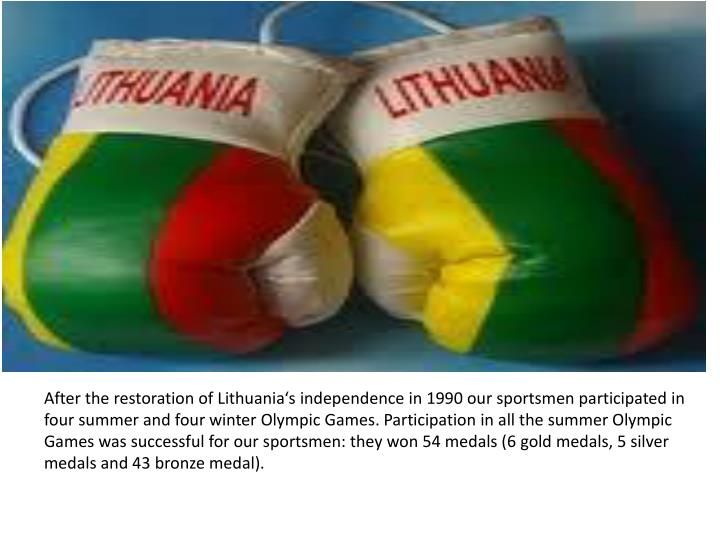 After the restoration of Lithuania's independence in 1990 our sportsmen participated in four summer and four winter Olympic Games. Participation in all the summer Olympic Games was successful for our sportsmen: they won 54 medals (6 gold medals, 5 silver medals and 43 bronze medal).
