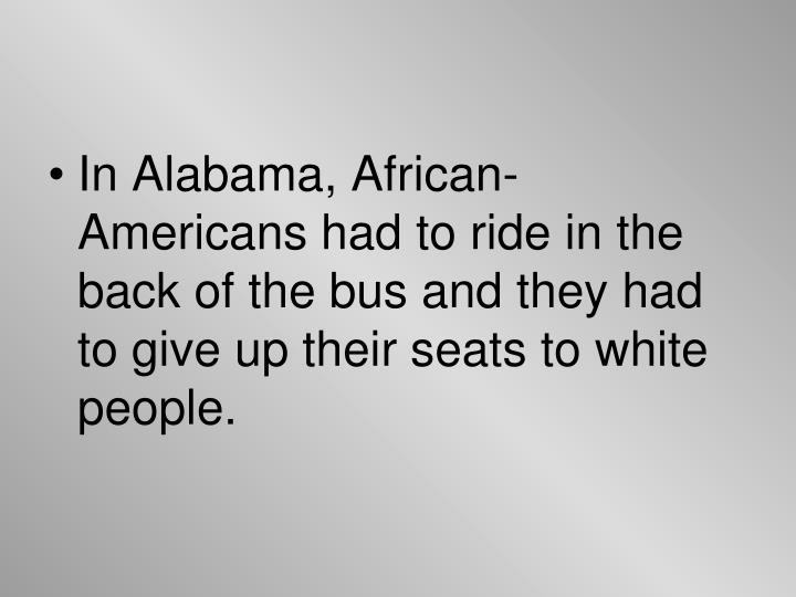 In Alabama, African-Americans had to ride in the back of the bus and they had to give up their seats to white people.