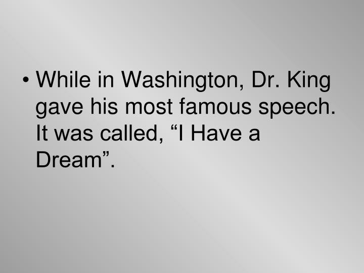 """While in Washington, Dr. King gave his most famous speech.  It was called, """"I Have a Dream""""."""