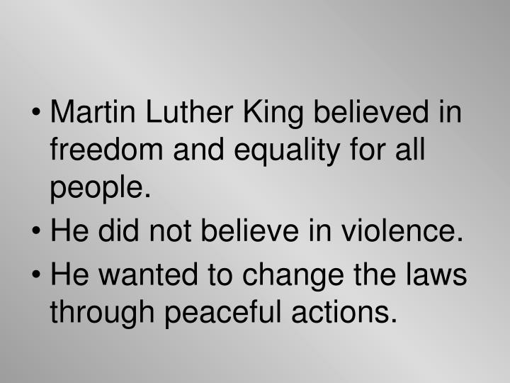 Martin Luther King believed in freedom and equality for all people.