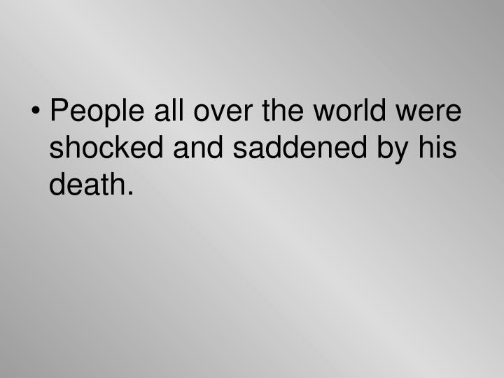 People all over the world were shocked and saddened by his death.