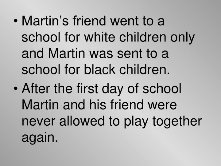 Martin's friend went to a school for white children only and Martin was sent to a school for black children.
