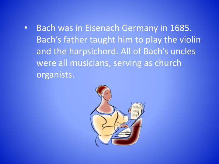 Bach was in Eisenach Germany in 1685. Bach's father taught him to play the violin and the harpsich...