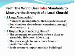 fact the world uses false standards to measure the strength of a local church