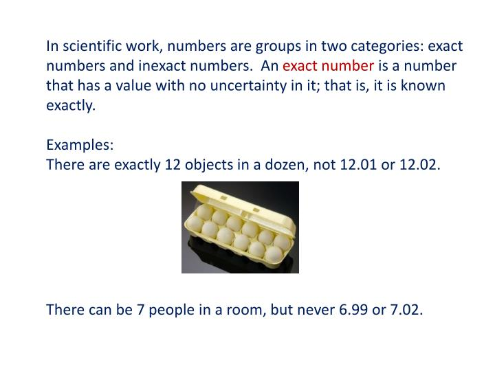 In scientific work, numbers are groups in two categories: exact numbers and inexact numbers.  An