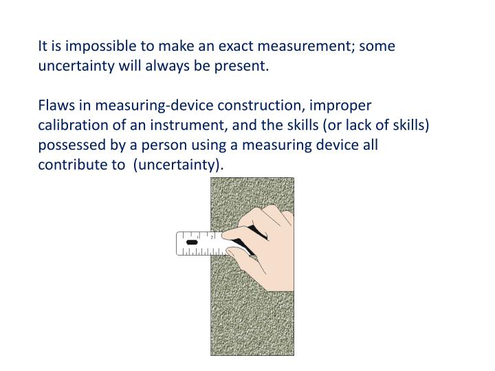 It is impossible to make an exact measurement; some uncertainty will always be present.