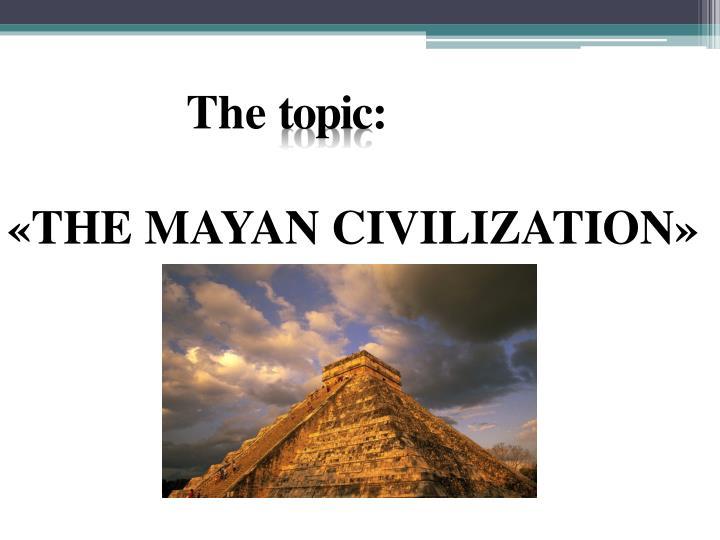 The topic the mayan civilization