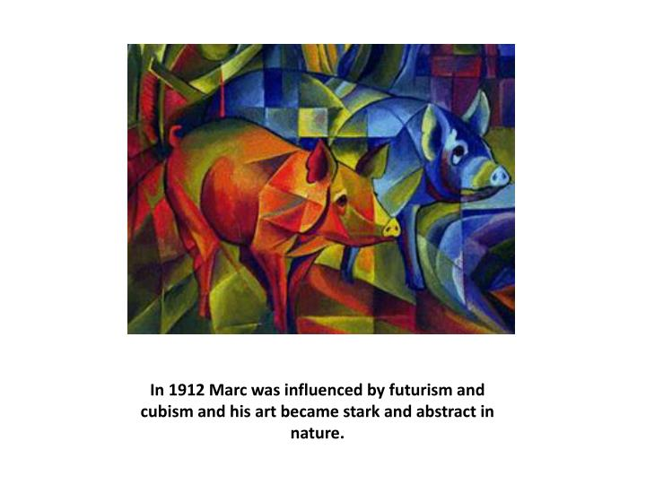 In 1912 Marc was influenced by futurism and cubism and his art became stark and abstract in nature.