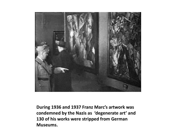 During 1936 and 1937 Franz Marc's artwork was condemned by the Nazis as  'degenerate art' and 130 of his works were stripped from German Museums.