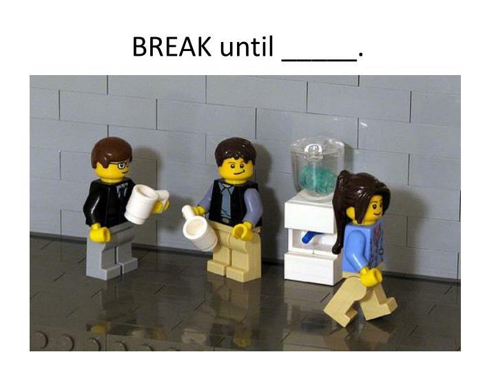 BREAK until _____.
