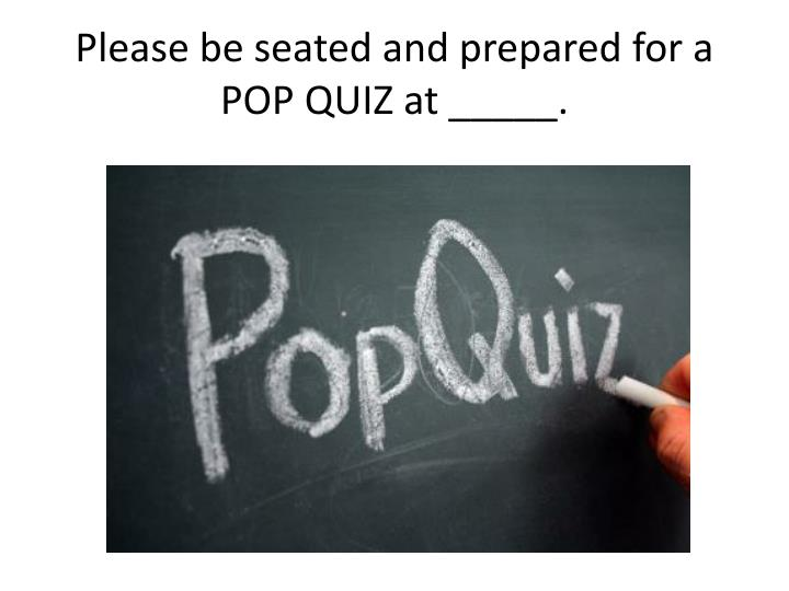 Please be seated and prepared for a POP QUIZ at _____.