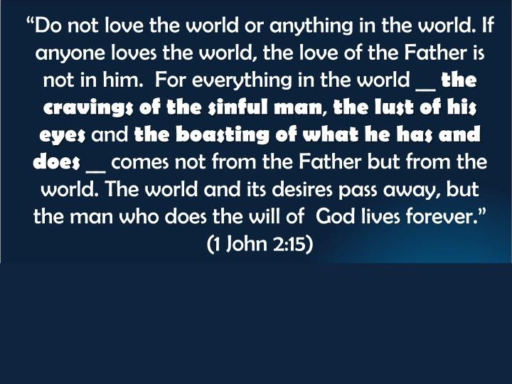 """""""Do not love the world or anything in the world. If anyone loves the world, the love of the Father..."""