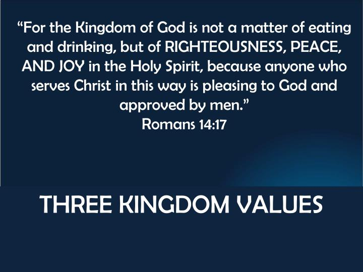 """""""For the Kingdom of God is not a matter of eating and drinking, but of RIGHTEOUSNESS, PEACE, AND JOY in the Holy Spirit, because anyone who serves Christ in this way is pleasing to God and approved by men."""""""