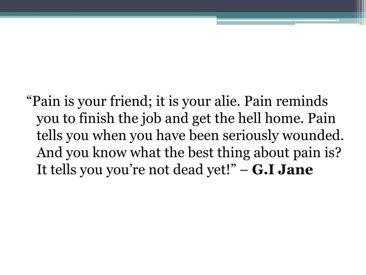 """Pain is your friend; it is your"