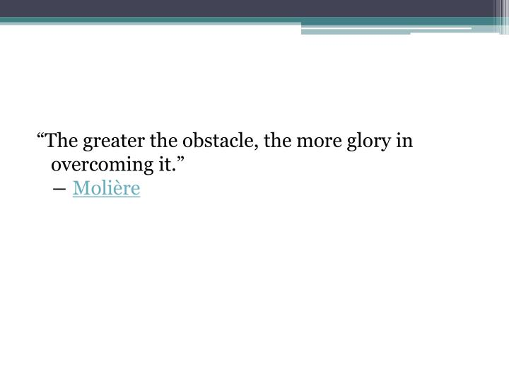 """The greater the obstacle, the more glory in overcoming it."""
