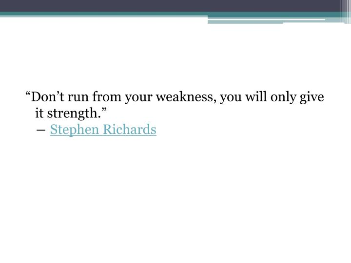 """Don't run from your weakness, you will only give it strength."""