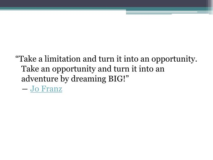 """Take a limitation and turn it into an opportunity. Take an opportunity and turn it into an adventure by dreaming BIG!"""