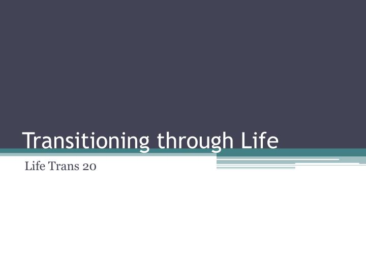 Transitioning through life