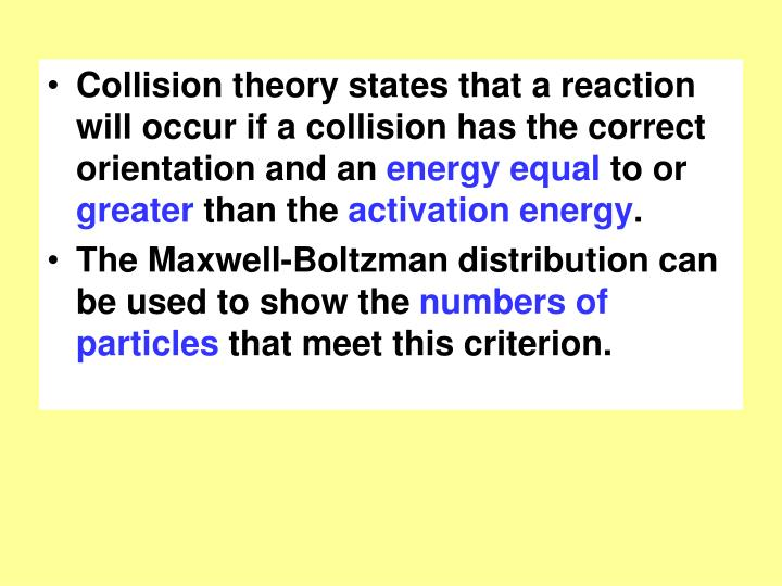 Collision theory states that a reaction will occur if a collision has the correct orientation and an...