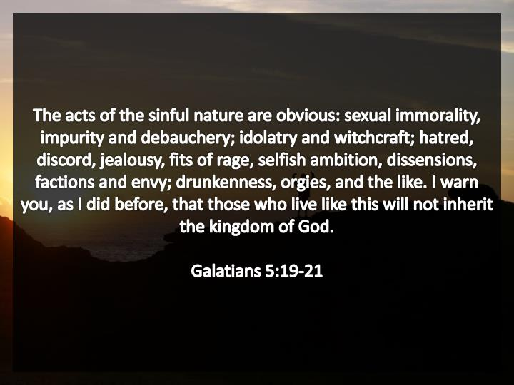 The acts of the sinful nature are obvious: sexual immorality, impurity and debauchery; idolatry and witchcraft; hatred, discord, jealousy, fits of rage, selfish ambition, dissensions, factions and envy; drunkenness, orgies, and the like. I warn you, as I did before, that those who live like this will not inherit the kingdom of God.