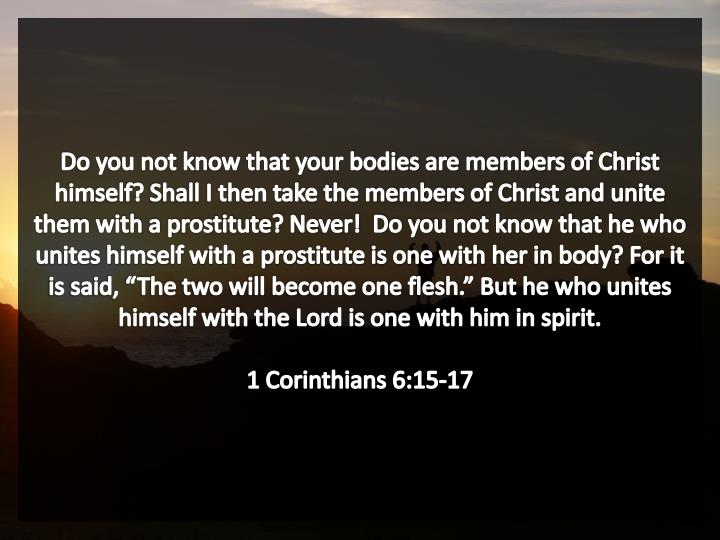 """Do you not know that your bodies are members of Christ himself? Shall I then take the members of Christ and unite them with a prostitute? Never!  Do you not know that he who unites himself with a prostitute is one with her in body? For it is said, """"The two will become one flesh."""" But he who unites himself with the Lord is one with him in spirit."""