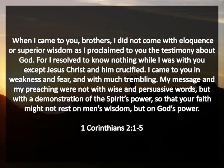 When I came to you, brothers, I did not come with eloquence or superior wisdom as I proclaimed to you the testimony about God. For I resolved to know nothing while I was with you except Jesus Christ and him crucified. I came to you in weakness and fear, and with much trembling. My message and my preaching were not with wise and persuasive words, but with a demonstration of the Spirit's power, so that your faith might not rest on men's wisdom, but on God's power.