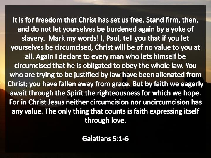 It is for freedom that Christ has set us free. Stand firm, then, and do not let yourselves be burdened again by a yoke of slavery.  Mark my words! I, Paul, tell you that if you let yourselves be circumcised, Christ will be of no value to you at all. Again I declare to every man who lets himself be circumcised that he is obligated to obey the whole law. You who are trying to be justified by law have been alienated from Christ; you have fallen away from grace. But by faith we eagerly await through the Spirit the righteousness for which we hope. For in Christ Jesus neither circumcision nor