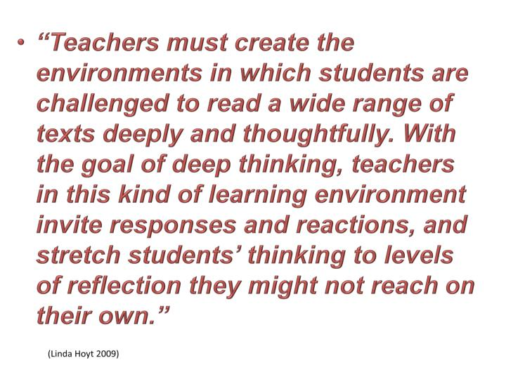 """""""Teachers must create the environments in which students are challenged to read a wide range of texts deeply and thoughtfully. With the goal of deep thinking, teachers in this kind of learning environment invite responses and reactions, and stretch students' thinking to levels of reflection they might not reach on their own."""""""