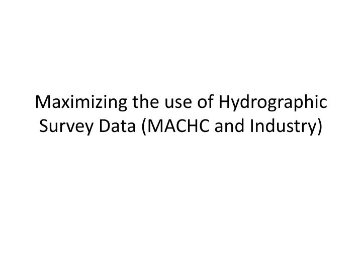 maximizing the use of hydrographic survey data machc and industry n.