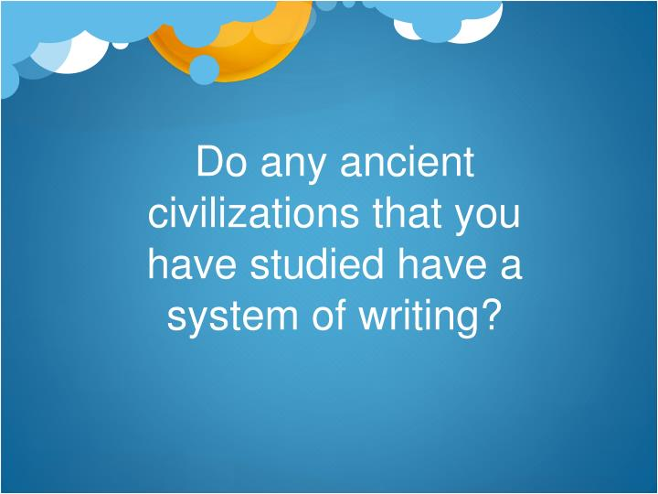 do any ancient civilizations that you have studied have a system of writing n.