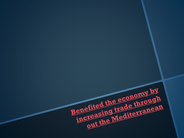 Benefited the economy by increasing trade through out the Mediterranean
