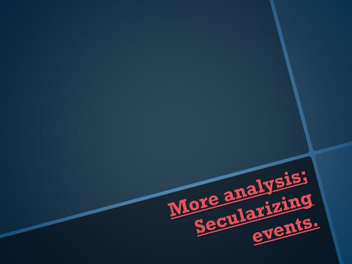 More analysis; Secularizing events.