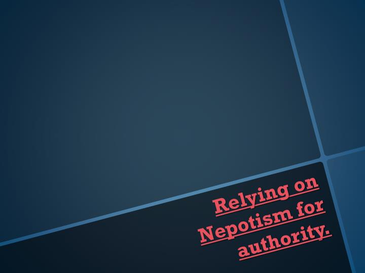 Relying on Nepotism for authority.