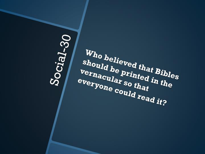 Who believed that Bibles should be printed in the vernacular so that everyone could read it?