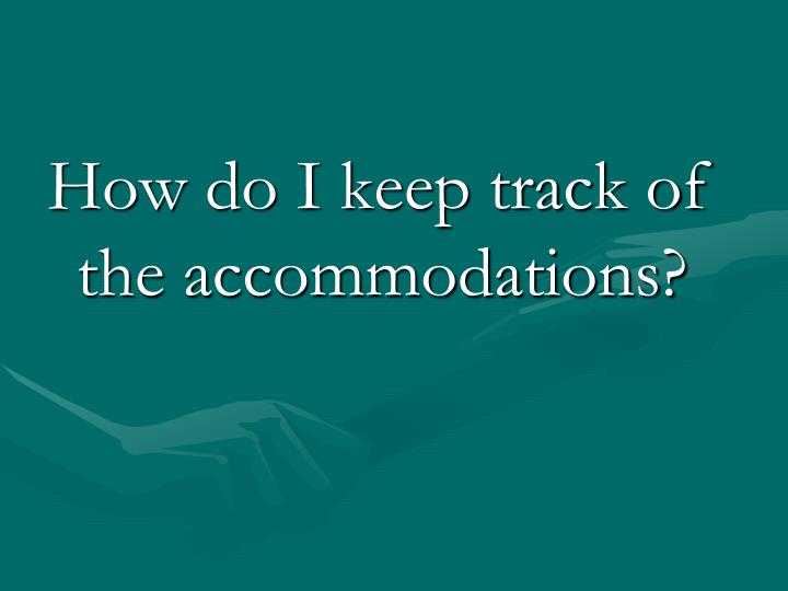 How do I keep track of the accommodations?