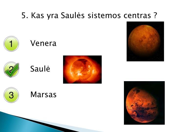 5. Kas yra Saulės sistemos centras ?