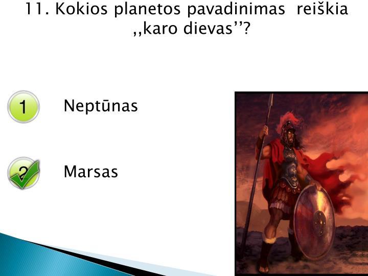 11. Kokios planetos pavadinimas  reiškia ,,karo dievas''?