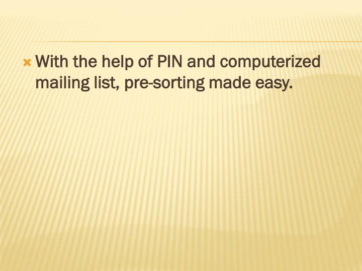 With the help of PIN and computerized mailing list, pre-sorting made easy.