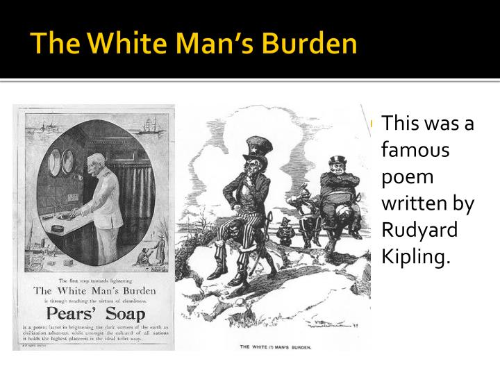 the white mans burden rudyard kipling The second point of view to the work of kipling in the the white man's burden is 4that he advocates for the fair treatment of the captives kipling's urging of the empire to liberate the captives and to take care of their needs can be found throughout his poem.