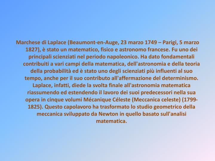Marchese di Laplace (Beaumont-en-Auge, 23 marzo 1749 – Parigi, 5 marzo 1827), è stato un matematico, fisico e astronomo francese. Fu uno dei principali scienziati nel periodo napoleonico. Ha dato fondamentali contribuiti a vari campi della matematica, dell'astronomia e della teoria della probabilità ed è stato uno degli scienziati più influenti al suo tempo, anche per il suo contributo all'affermazione del determinismo. Laplace, infatti, diede la svolta finale all'astronomia matematica riassumendo ed estendendo il lavoro dei suoi predecessori nella sua opera in cinque volumi