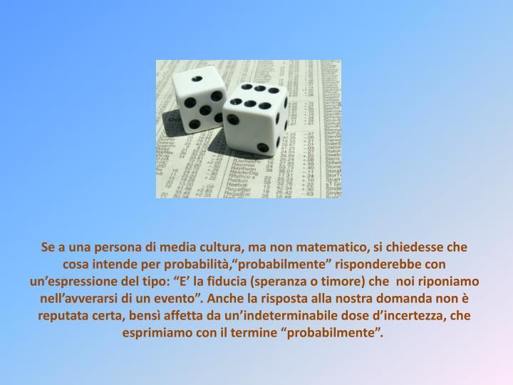 Se a una persona di media cultura, ma non matematico, si chiedesse che cosa intende per probabilità...
