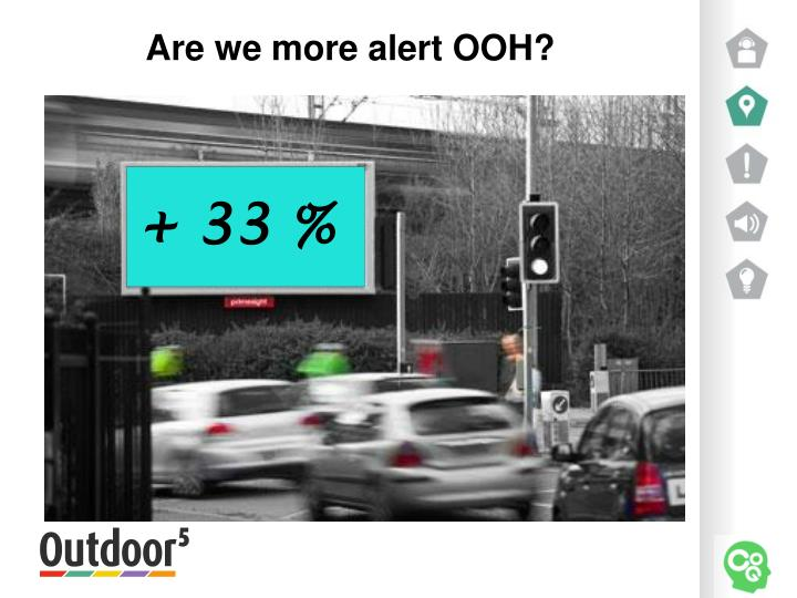 Are we more alert OOH?